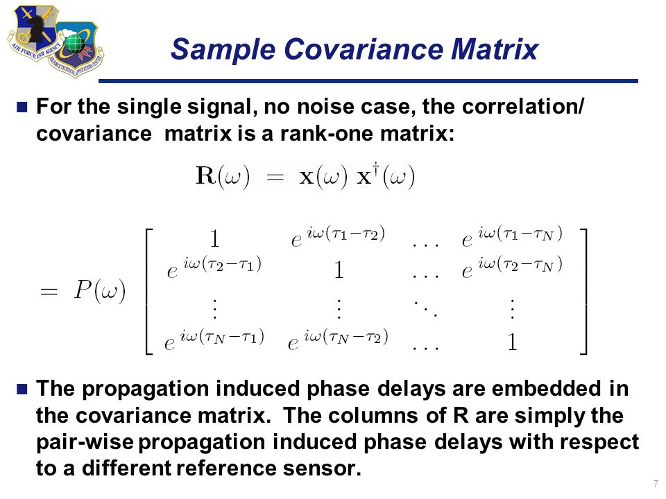 7 Sample Covariance Matrix For the single signal, no noise case, the correlation/ covariance matrix is a rank-one matrix: The propagation induced phase delays are embedded in the covariance matrix.