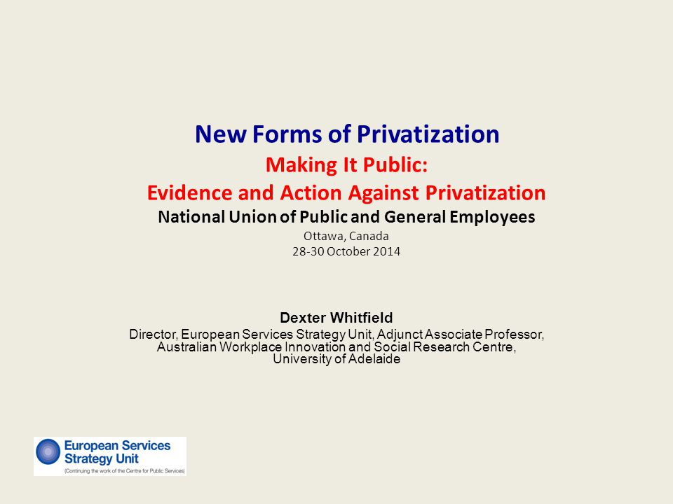 Agenda Current context Why new forms of privatisation have emerged New forms of privatization Economics of the new privatization The vested interests promoting these new forms Examples of new forms of privatization Performance of new forms of privatization Effect of a public service economy Impacts for service users and public employees Lessons learnt and action strategies