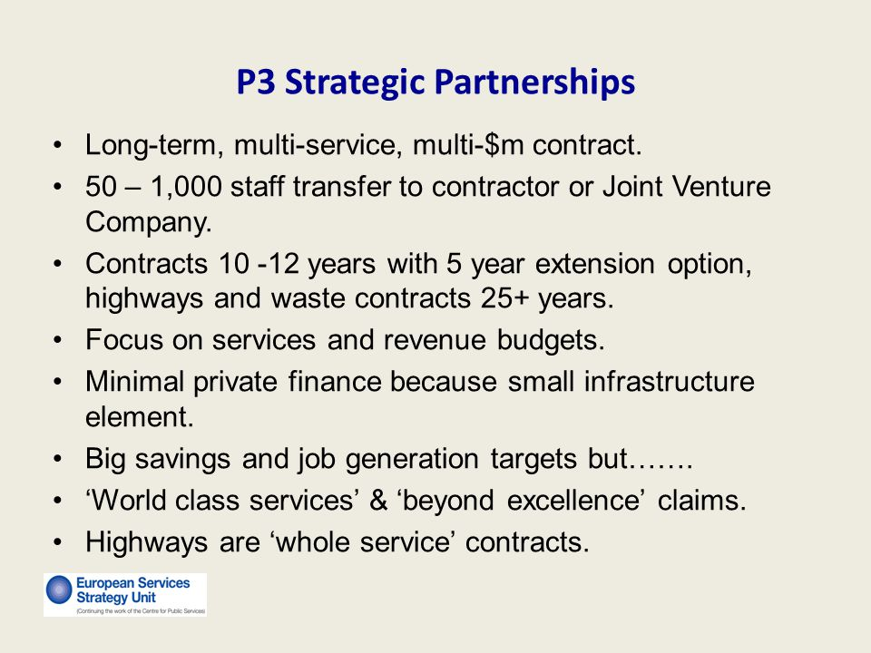 P3 Strategic Partnerships Long-term, multi-service, multi-$m contract. 50 – 1,000 staff transfer to contractor or Joint Venture Company. Contracts 10