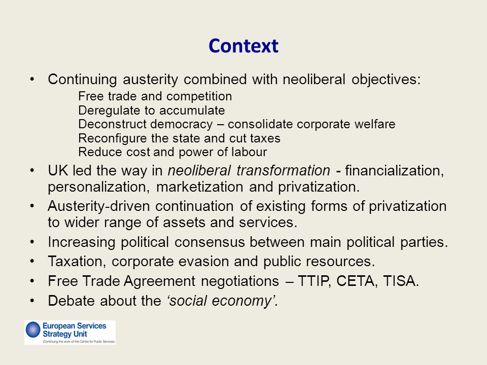 Context Continuing austerity combined with neoliberal objectives: Free trade and competition Deregulate to accumulate Deconstruct democracy – consolidate corporate welfare Reconfigure the state and cut taxes Reduce cost and power of labour UK led the way in neoliberal transformation - financialization, personalization, marketization and privatization.