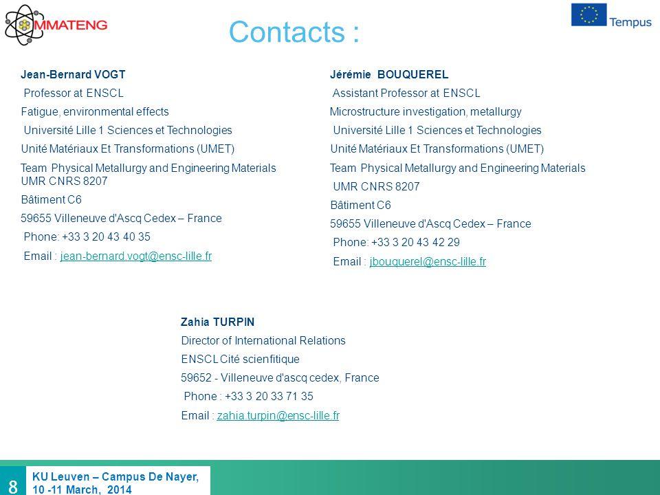 8 KU Leuven – Campus De Nayer, 10 -11 March, 2014 Contacts : Jean-Bernard VOGT Professor at ENSCL Fatigue, environmental effects Université Lille 1 Sciences et Technologies Unité Matériaux Et Transformations (UMET) Team Physical Metallurgy and Engineering Materials UMR CNRS 8207 Bâtiment C6 59655 Villeneuve d Ascq Cedex – France Phone: +33 3 20 43 40 35 Email : jean-bernard.vogt@ensc-lille.frjean-bernard.vogt@ensc-lille.fr Jérémie BOUQUEREL Assistant Professor at ENSCL Microstructure investigation, metallurgy Université Lille 1 Sciences et Technologies Unité Matériaux Et Transformations (UMET) Team Physical Metallurgy and Engineering Materials UMR CNRS 8207 Bâtiment C6 59655 Villeneuve d Ascq Cedex – France Phone: +33 3 20 43 42 29 Email : jbouquerel@ensc-lille.frjbouquerel@ensc-lille.fr Zahia TURPIN Director of International Relations ENSCL Cité scienfitique 59652 - Villeneuve d ascq cedex, France Phone : +33 3 20 33 71 35 Email : zahia.turpin@ensc-lille.frzahia.turpin@ensc-lille.fr