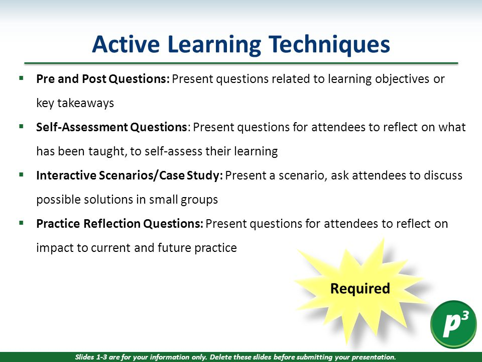 Required  Pre and Post Questions: Present questions related to learning objectives or key takeaways  Self-Assessment Questions: Present questions for attendees to reflect on what has been taught, to self-assess their learning  Interactive Scenarios/Case Study: Present a scenario, ask attendees to discuss possible solutions in small groups  Practice Reflection Questions: Present questions for attendees to reflect on impact to current and future practice Active Learning Techniques Slides 1-3 are for your information only.