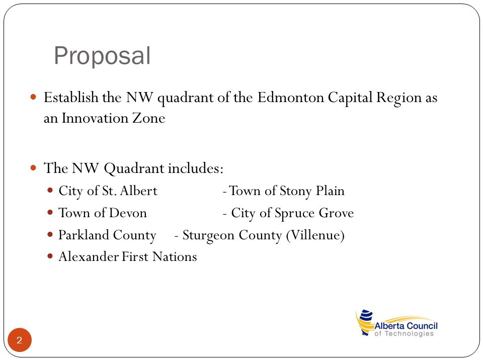 Proposal 2 Establish the NW quadrant of the Edmonton Capital Region as an Innovation Zone The NW Quadrant includes: City of St. Albert- Town of Stony