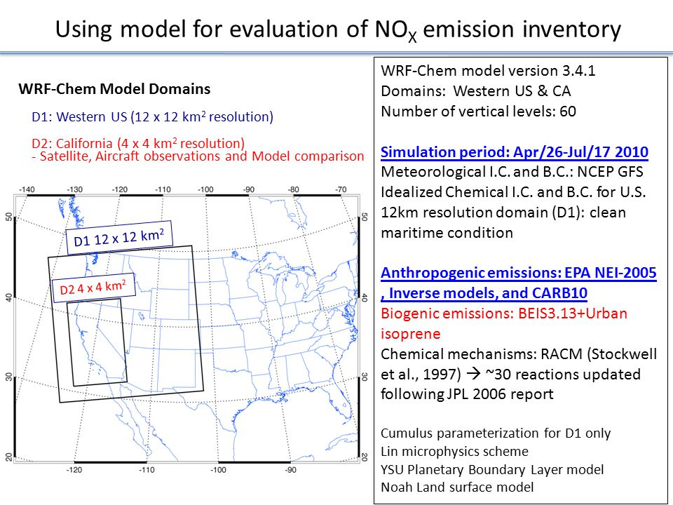 Using model for evaluation of NO X emission inventory WRF-Chem Model Domains D1: Western US (12 x 12 km 2 resolution) D2: California (4 x 4 km 2 resolution) - Satellite, Aircraft observations and Model comparison WRF-Chem model version 3.4.1 Domains: Western US & CA Number of vertical levels: 60 Simulation period: Apr/26-Jul/17 2010 Meteorological I.C.