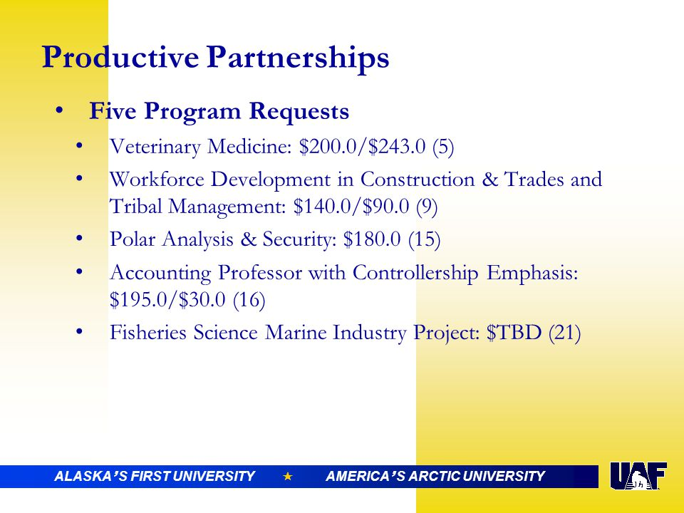ALASKA ' S FIRST UNIVERSITY  AMERICA ' S ARCTIC UNIVERSITY Productive Partnerships Five Program Requests Veterinary Medicine: $200.0/$243.0 (5) Workforce Development in Construction & Trades and Tribal Management: $140.0/$90.0 (9) Polar Analysis & Security: $180.0 (15) Accounting Professor with Controllership Emphasis: $195.0/$30.0 (16) Fisheries Science Marine Industry Project: $TBD (21)