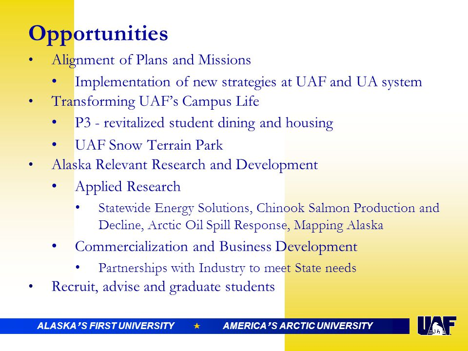 ALASKA ' S FIRST UNIVERSITY  AMERICA ' S ARCTIC UNIVERSITY Opportunities Alignment of Plans and Missions Implementation of new strategies at UAF and UA system Transforming UAF's Campus Life P3 - revitalized student dining and housing UAF Snow Terrain Park Alaska Relevant Research and Development Applied Research Statewide Energy Solutions, Chinook Salmon Production and Decline, Arctic Oil Spill Response, Mapping Alaska Commercialization and Business Development Partnerships with Industry to meet State needs Recruit, advise and graduate students