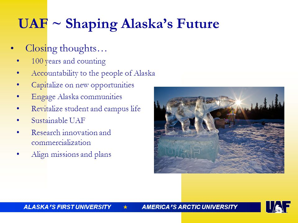 ALASKA ' S FIRST UNIVERSITY  AMERICA ' S ARCTIC UNIVERSITY UAF ~ Shaping Alaska's Future Closing thoughts… 100 years and counting Accountability to the people of Alaska Capitalize on new opportunities Engage Alaska communities Revitalize student and campus life Sustainable UAF Research innovation and commercialization Align missions and plans