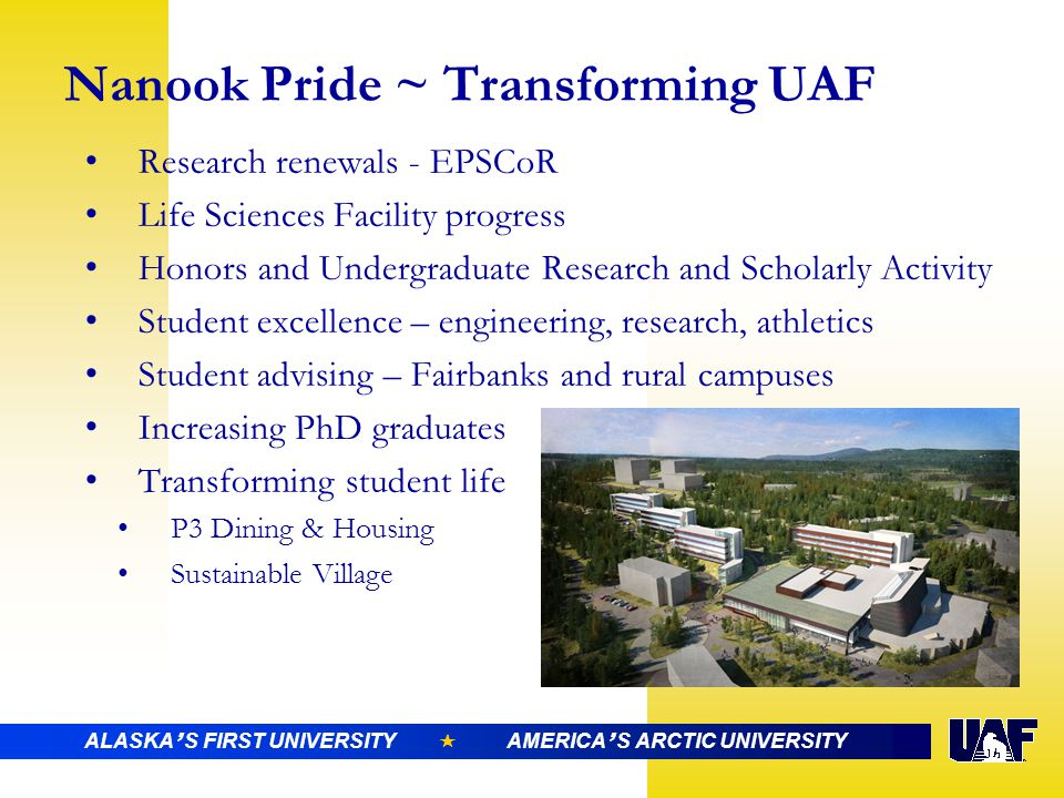 Nanook Pride ~ Transforming UAF Research renewals - EPSCoR Life Sciences Facility progress Honors and Undergraduate Research and Scholarly Activity Student excellence – engineering, research, athletics Student advising – Fairbanks and rural campuses Increasing PhD graduates Transforming student life P3 Dining & Housing Sustainable Village