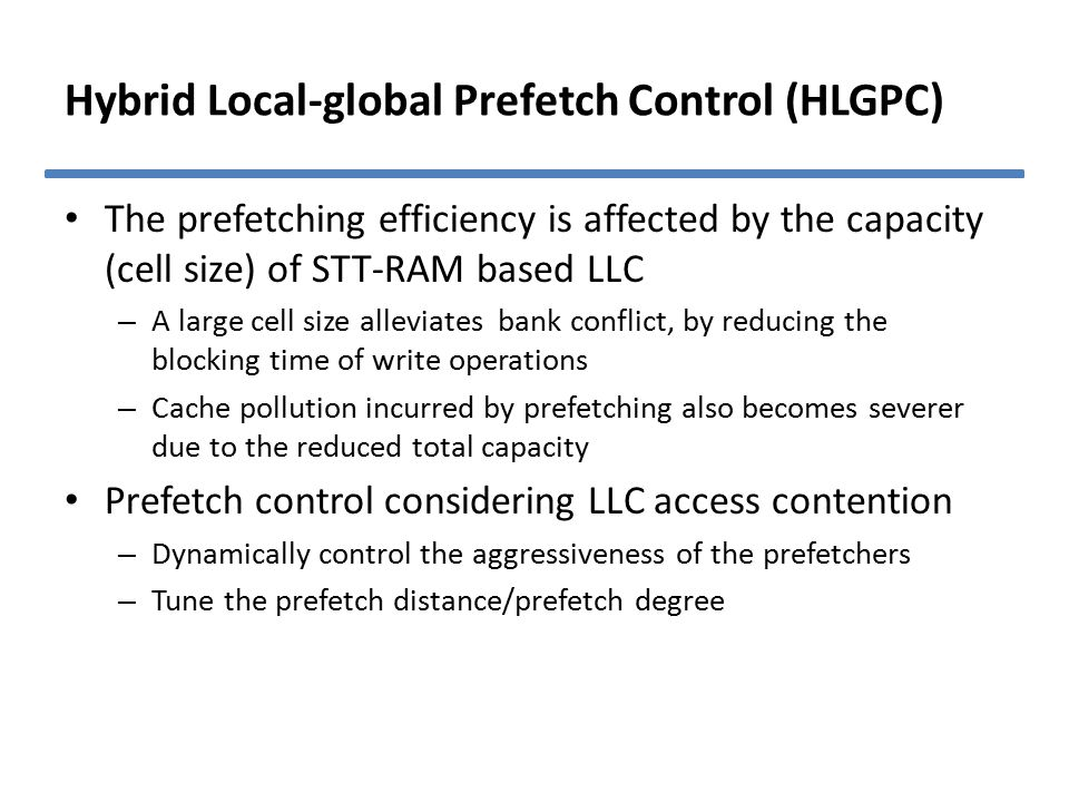Hybrid Local-global Prefetch Control (HLGPC) The prefetching efficiency is affected by the capacity (cell size) of STT-RAM based LLC – A large cell size alleviates bank conflict, by reducing the blocking time of write operations – Cache pollution incurred by prefetching also becomes severer due to the reduced total capacity Prefetch control considering LLC access contention – Dynamically control the aggressiveness of the prefetchers – Tune the prefetch distance/prefetch degree