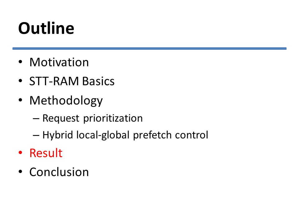 Outline Motivation STT-RAM Basics Methodology – Request prioritization – Hybrid local-global prefetch control Result Conclusion