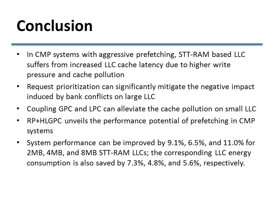 In CMP systems with aggressive prefetching, STT-RAM based LLC suffers from increased LLC cache latency due to higher write pressure and cache pollution Request prioritization can significantly mitigate the negative impact induced by bank conflicts on large LLC Coupling GPC and LPC can alleviate the cache pollution on small LLC RP+HLGPC unveils the performance potential of prefetching in CMP systems System performance can be improved by 9.1%, 6.5%, and 11.0% for 2MB, 4MB, and 8MB STT-RAM LLCs; the corresponding LLC energy consumption is also saved by 7.3%, 4.8%, and 5.6%, respectively.
