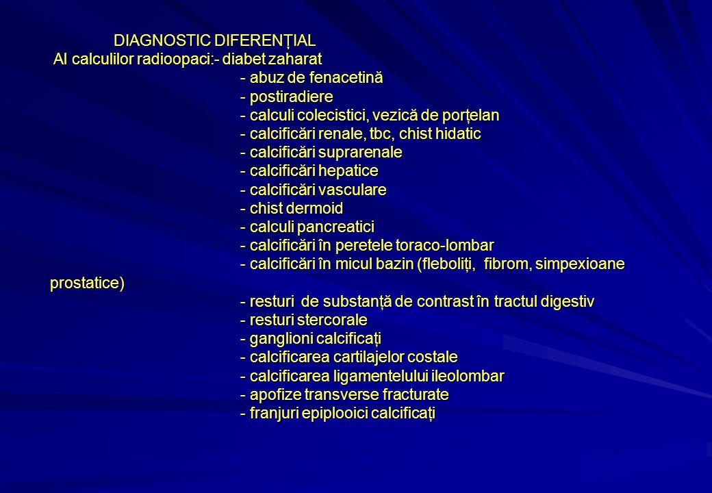 DIAGNOSTIC DIFERENŢIAL Al calculilor radioopaci:- diabet zaharat Al calculilor radioopaci:- diabet zaharat - abuz de fenacetină - postiradiere - calculi colecistici, vezică de porţelan - calcificări renale, tbc, chist hidatic - calcificări suprarenale - calcificări hepatice - calcificări vasculare - chist dermoid - calculi pancreatici - calcificări în peretele toraco-lombar - calcificări în micul bazin (fleboliţi, fibrom, simpexioane prostatice) - resturi de substanţă de contrast în tractul digestiv - resturi stercorale - ganglioni calcificaţi - calcificarea cartilajelor costale - calcificarea ligamentelului ileolombar - apofize transverse fracturate - franjuri epiplooici calcificaţi