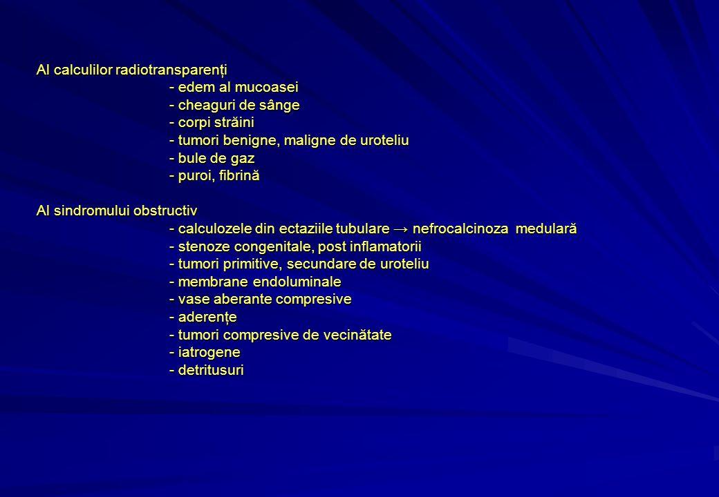 Al calculilor radiotransparenţi - edem al mucoasei - cheaguri de sânge - corpi străini - tumori benigne, maligne de uroteliu - bule de gaz - puroi, fibrină Al sindromului obstructiv - calculozele din ectaziile tubulare → nefrocalcinoza medulară - stenoze congenitale, post inflamatorii - tumori primitive, secundare de uroteliu - membrane endoluminale - vase aberante compresive - aderenţe - tumori compresive de vecinătate - iatrogene - detritusuri