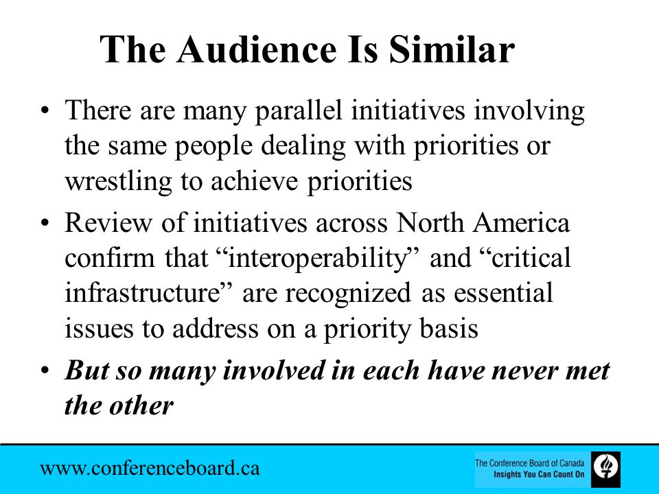 www.conferenceboard.ca The Audience Is Similar There are many parallel initiatives involving the same people dealing with priorities or wrestling to achieve priorities Review of initiatives across North America confirm that interoperability and critical infrastructure are recognized as essential issues to address on a priority basis But so many involved in each have never met the other