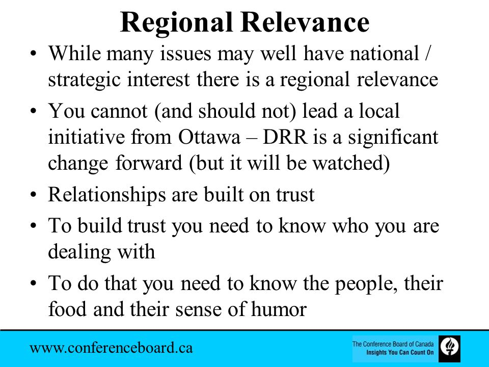 www.conferenceboard.ca Regional Relevance While many issues may well have national / strategic interest there is a regional relevance You cannot (and should not) lead a local initiative from Ottawa – DRR is a significant change forward (but it will be watched) Relationships are built on trust To build trust you need to know who you are dealing with To do that you need to know the people, their food and their sense of humor