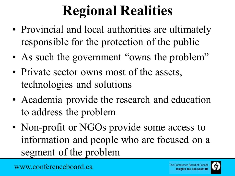 www.conferenceboard.ca Regional Realities Provincial and local authorities are ultimately responsible for the protection of the public As such the government owns the problem Private sector owns most of the assets, technologies and solutions Academia provide the research and education to address the problem Non-profit or NGOs provide some access to information and people who are focused on a segment of the problem