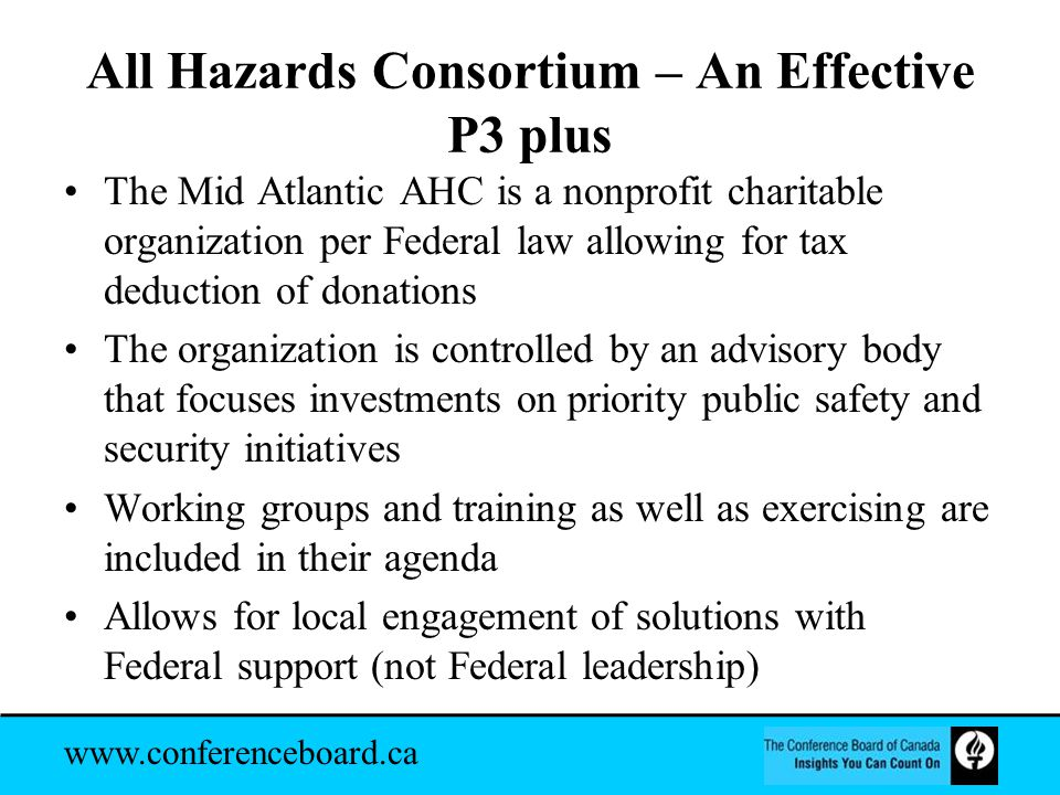 www.conferenceboard.ca All Hazards Consortium – An Effective P3 plus The Mid Atlantic AHC is a nonprofit charitable organization per Federal law allowing for tax deduction of donations The organization is controlled by an advisory body that focuses investments on priority public safety and security initiatives Working groups and training as well as exercising are included in their agenda Allows for local engagement of solutions with Federal support (not Federal leadership)