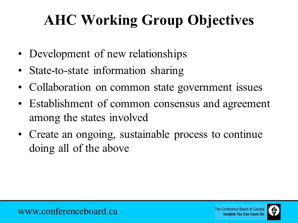 www.conferenceboard.ca AHC Working Group Objectives Development of new relationships State-to-state information sharing Collaboration on common state government issues Establishment of common consensus and agreement among the states involved Create an ongoing, sustainable process to continue doing all of the above