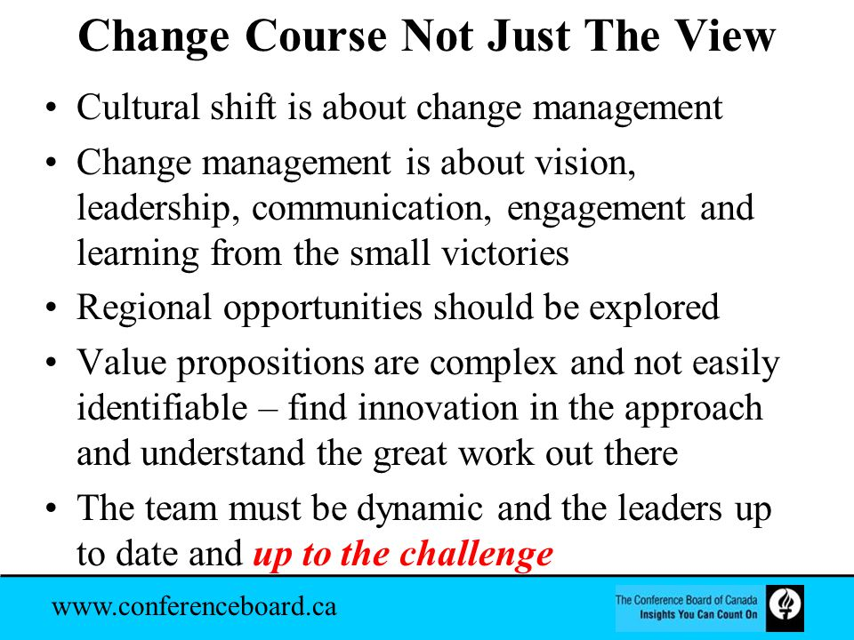 www.conferenceboard.ca Change Course Not Just The View Cultural shift is about change management Change management is about vision, leadership, communication, engagement and learning from the small victories Regional opportunities should be explored Value propositions are complex and not easily identifiable – find innovation in the approach and understand the great work out there The team must be dynamic and the leaders up to date and up to the challenge