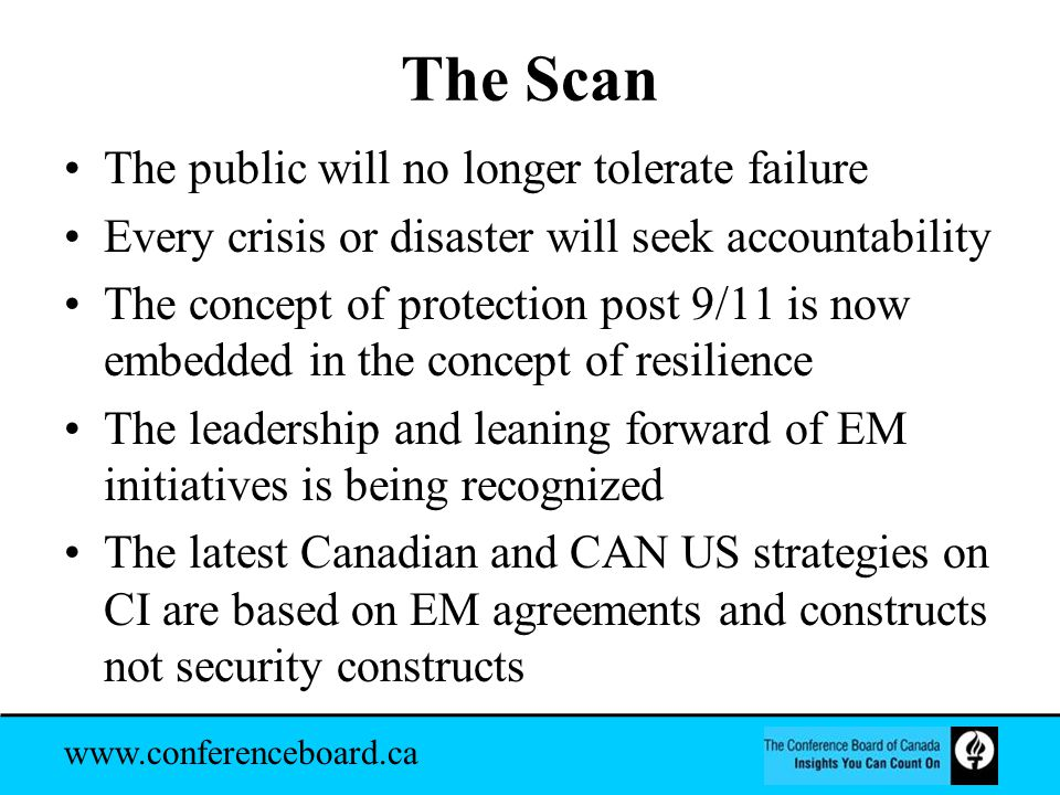 www.conferenceboard.ca The Scan The public will no longer tolerate failure Every crisis or disaster will seek accountability The concept of protection post 9/11 is now embedded in the concept of resilience The leadership and leaning forward of EM initiatives is being recognized The latest Canadian and CAN US strategies on CI are based on EM agreements and constructs not security constructs