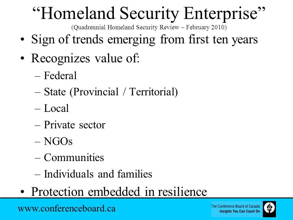 www.conferenceboard.ca Homeland Security Enterprise (Quadrennial Homeland Security Review – February 2010) Sign of trends emerging from first ten years Recognizes value of: –Federal –State (Provincial / Territorial) –Local –Private sector –NGOs –Communities –Individuals and families Protection embedded in resilience