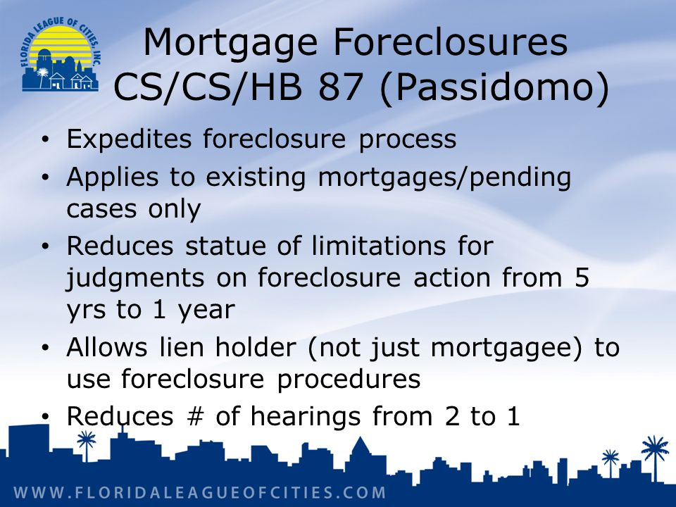 Mortgage Foreclosures CS/CS/HB 87 (Passidomo) Expedites foreclosure process Applies to existing mortgages/pending cases only Reduces statue of limitations for judgments on foreclosure action from 5 yrs to 1 year Allows lien holder (not just mortgagee) to use foreclosure procedures Reduces # of hearings from 2 to 1