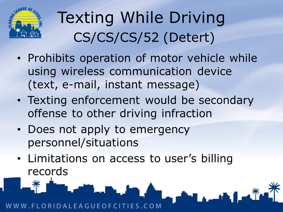 Texting While Driving CS/CS/CS/52 (Detert) Prohibits operation of motor vehicle while using wireless communication device (text, e-mail, instant message) Texting enforcement would be secondary offense to other driving infraction Does not apply to emergency personnel/situations Limitations on access to user's billing records
