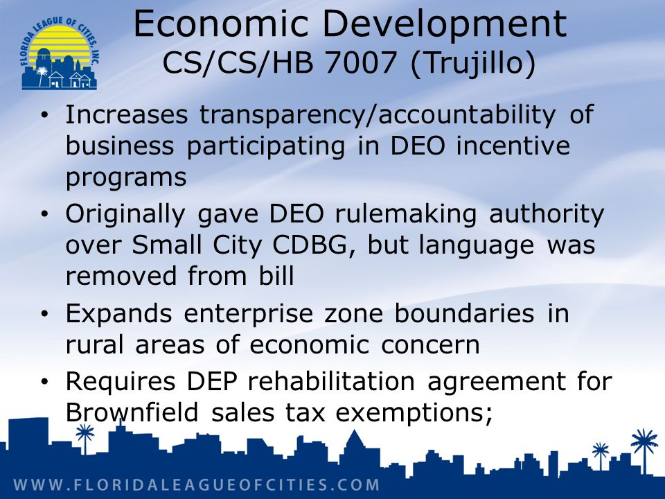 Economic Development CS/CS/HB 7007 (Trujillo) Increases transparency/accountability of business participating in DEO incentive programs Originally gave DEO rulemaking authority over Small City CDBG, but language was removed from bill Expands enterprise zone boundaries in rural areas of economic concern Requires DEP rehabilitation agreement for Brownfield sales tax exemptions;