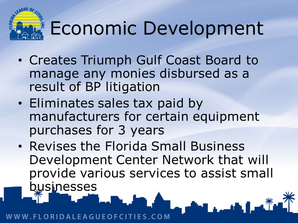 Economic Development Creates Triumph Gulf Coast Board to manage any monies disbursed as a result of BP litigation Eliminates sales tax paid by manufacturers for certain equipment purchases for 3 years Revises the Florida Small Business Development Center Network that will provide various services to assist small businesses