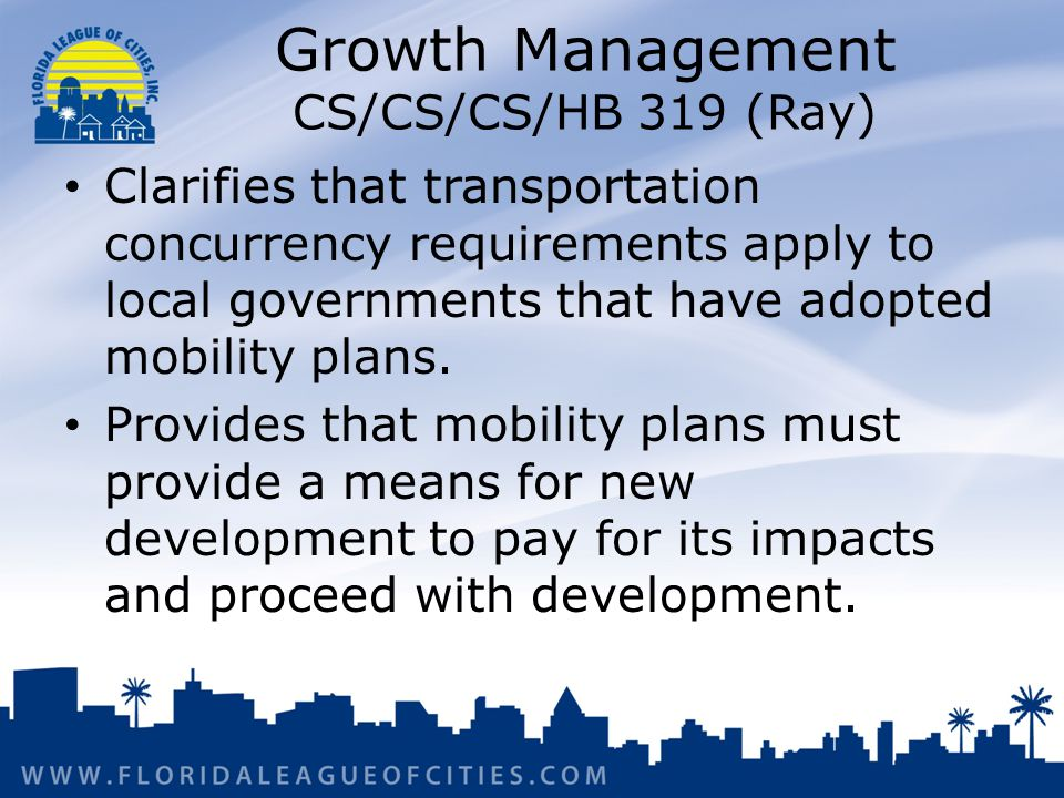 Growth Management CS/CS/CS/HB 319 (Ray) Clarifies that transportation concurrency requirements apply to local governments that have adopted mobility plans.