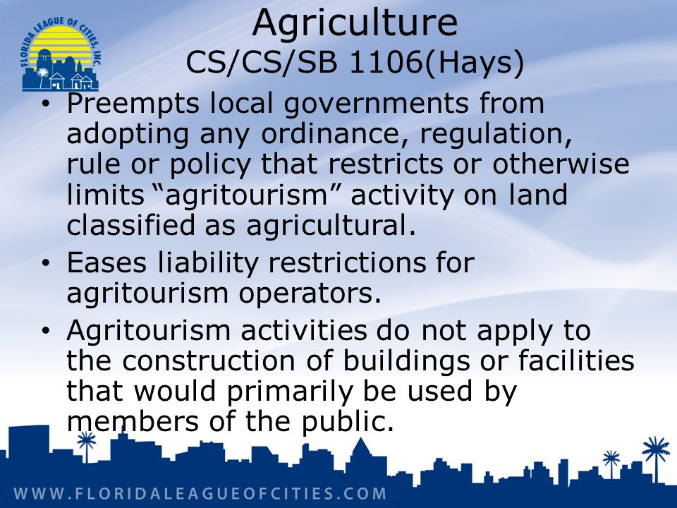 Agriculture CS/CS/SB 1106(Hays) Preempts local governments from adopting any ordinance, regulation, rule or policy that restricts or otherwise limits agritourism activity on land classified as agricultural.