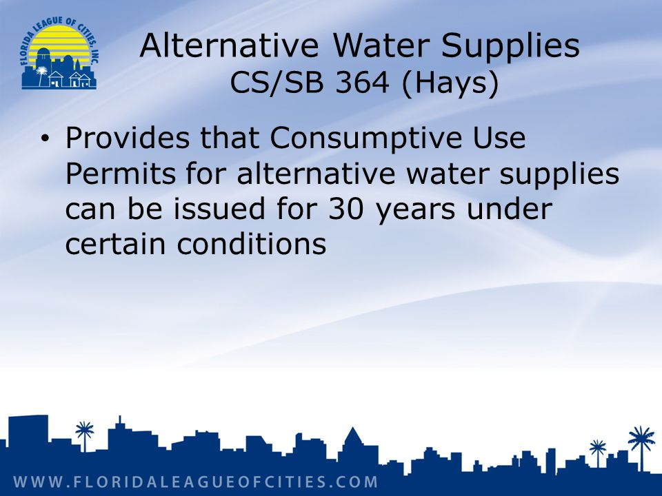 Alternative Water Supplies CS/SB 364 (Hays) Provides that Consumptive Use Permits for alternative water supplies can be issued for 30 years under certain conditions