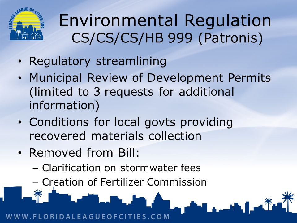 Environmental Regulation CS/CS/CS/HB 999 (Patronis) Regulatory streamlining Municipal Review of Development Permits (limited to 3 requests for additional information) Conditions for local govts providing recovered materials collection Removed from Bill: – Clarification on stormwater fees – Creation of Fertilizer Commission
