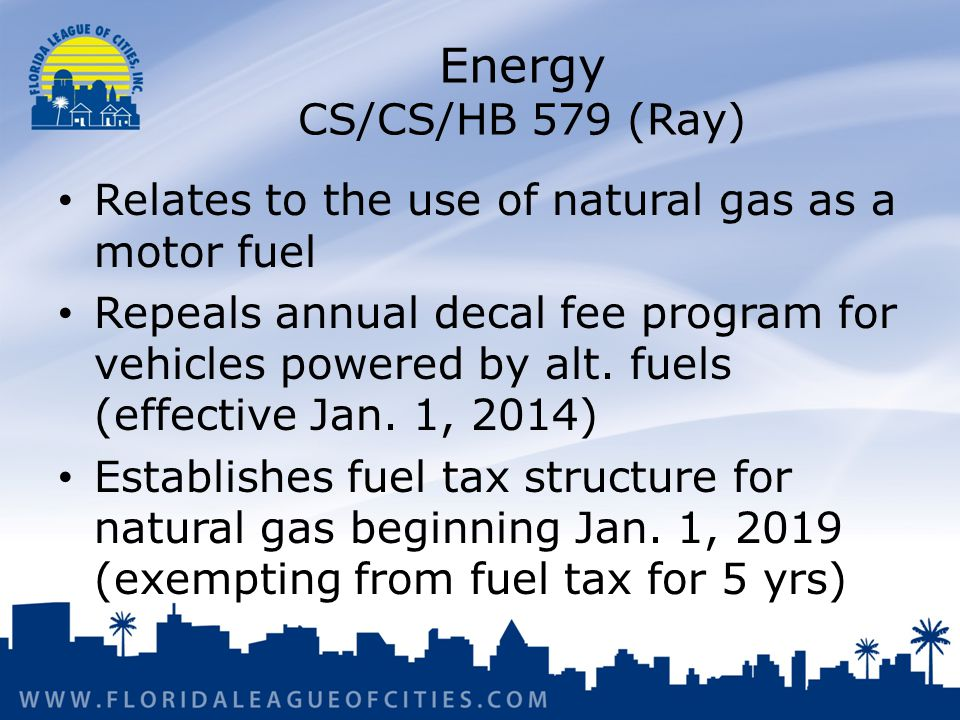 Energy CS/CS/HB 579 (Ray) Relates to the use of natural gas as a motor fuel Repeals annual decal fee program for vehicles powered by alt.