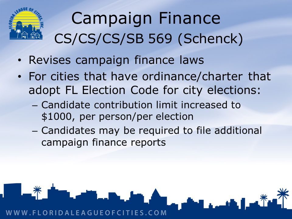 Campaign Finance CS/CS/CS/SB 569 (Schenck) Revises campaign finance laws For cities that have ordinance/charter that adopt FL Election Code for city elections: – Candidate contribution limit increased to $1000, per person/per election – Candidates may be required to file additional campaign finance reports