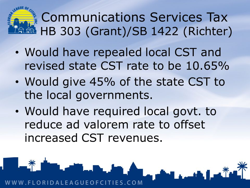 Communications Services Tax HB 303 (Grant)/SB 1422 (Richter) Would have repealed local CST and revised state CST rate to be 10.65% Would give 45% of the state CST to the local governments.