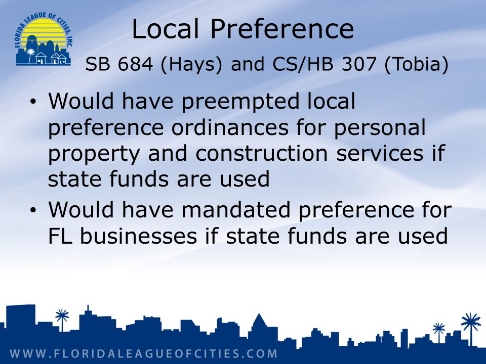 Local Preference SB 684 (Hays) and CS/HB 307 (Tobia) Would have preempted local preference ordinances for personal property and construction services if state funds are used Would have mandated preference for FL businesses if state funds are used