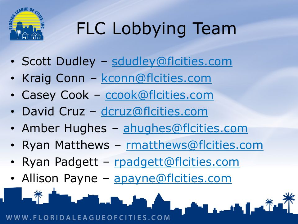 FLC Lobbying Team Scott Dudley – sdudley@flcities.comsdudley@flcities.com Kraig Conn – kconn@flcities.comkconn@flcities.com Casey Cook – ccook@flcities.comccook@flcities.com David Cruz – dcruz@flcities.comdcruz@flcities.com Amber Hughes – ahughes@flcities.comahughes@flcities.com Ryan Matthews – rmatthews@flcities.comrmatthews@flcities.com Ryan Padgett – rpadgett@flcities.comrpadgett@flcities.com Allison Payne – apayne@flcities.comapayne@flcities.com