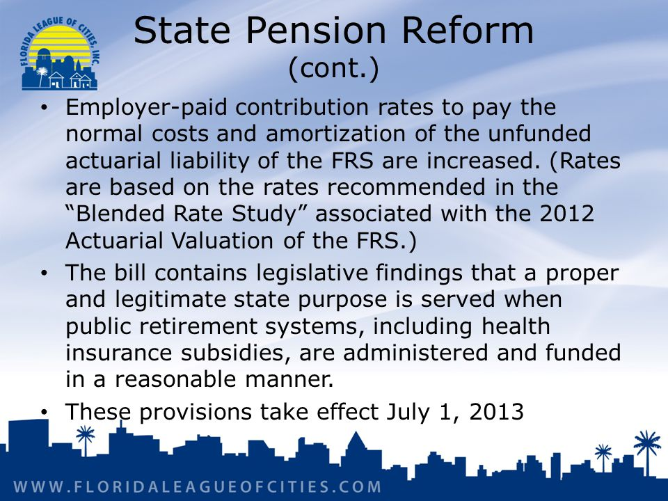 State Pension Reform (cont.) Employer-paid contribution rates to pay the normal costs and amortization of the unfunded actuarial liability of the FRS are increased.