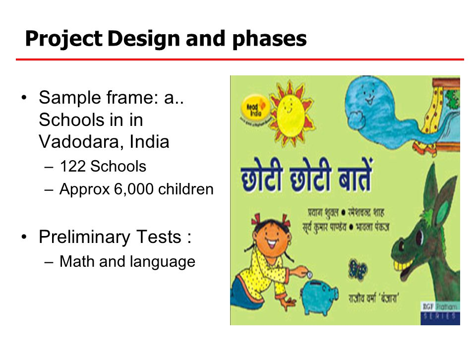 Project Design and phases Sample frame: a.. Schools in in Vadodara, India – 122 Schools – Approx 6,000 children Preliminary Tests : – Math and languag