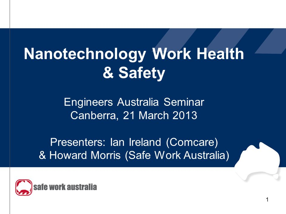 Nanotechnology Work Health & Safety Engineers Australia Seminar Canberra, 21 March 2013 Presenters: Ian Ireland (Comcare) & Howard Morris (Safe Work A