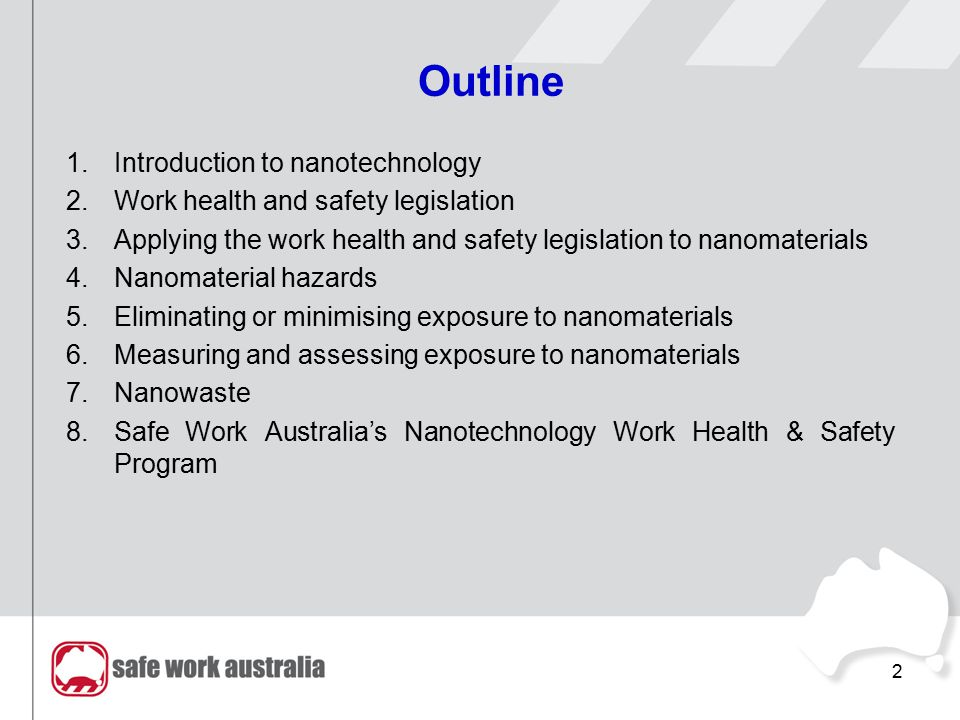 Outline 1.Introduction to nanotechnology 2.Work health and safety legislation 3.Applying the work health and safety legislation to nanomaterials 4.Nan