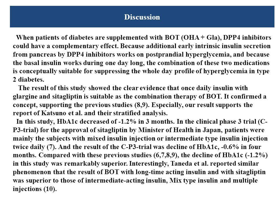 Discussion When patients of diabetes are supplemented with BOT (OHA + Gla), DPP4 inhibitors could have a complementary effect. Because additional earl