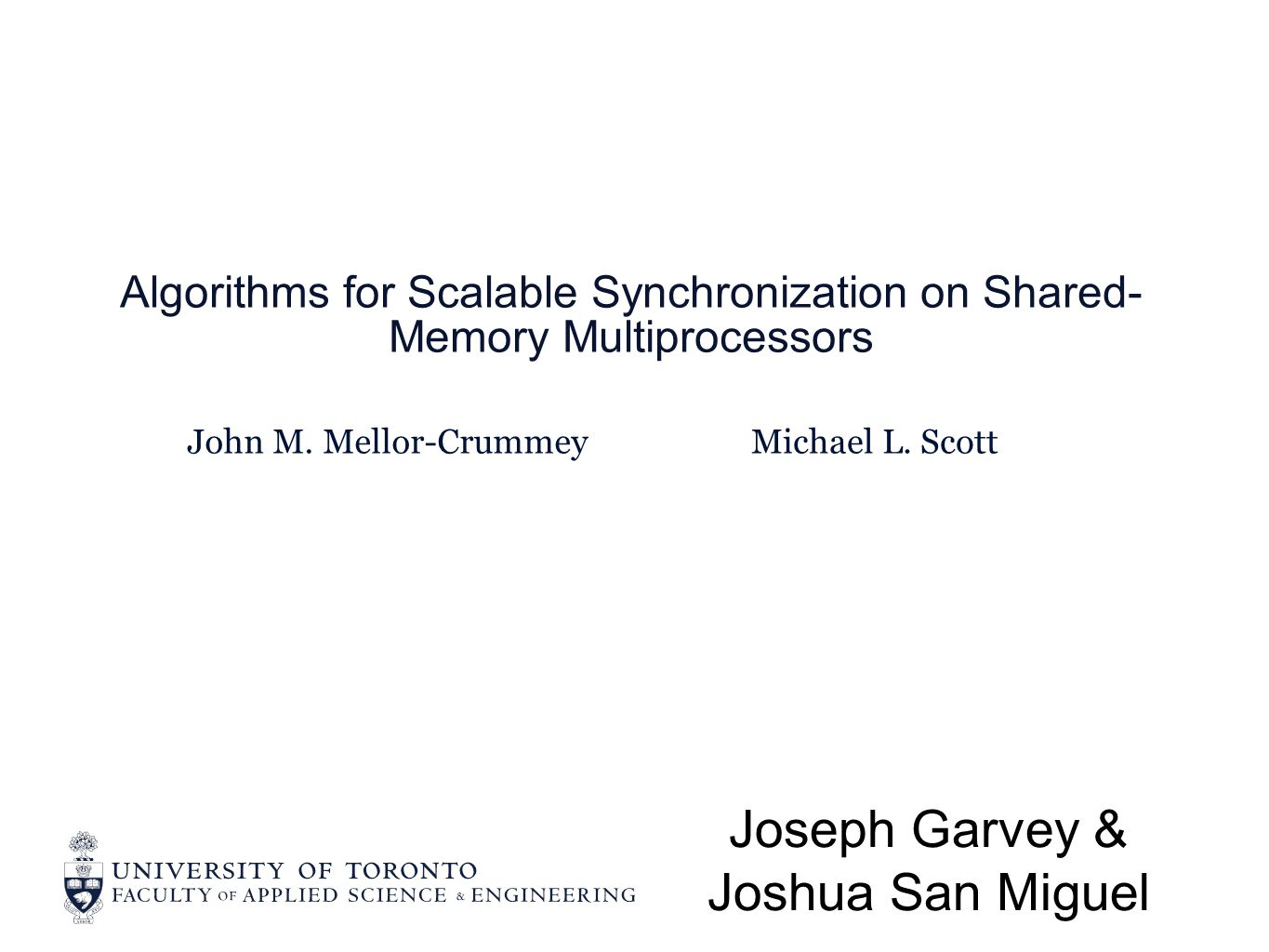 John M. Mellor-Crummey Algorithms for Scalable Synchronization on Shared- Memory Multiprocessors Joseph Garvey & Joshua San Miguel Michael L. Scott