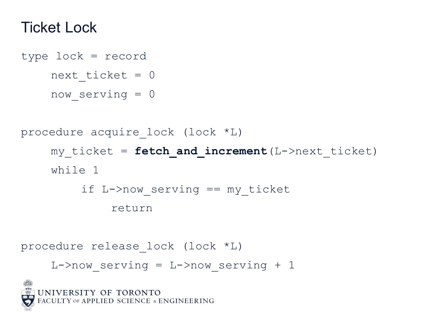 type lock = record next_ticket = 0 now_serving = 0 procedure acquire_lock (lock *L) my_ticket = fetch_and_increment(L->next_ticket) while 1 if L->now_