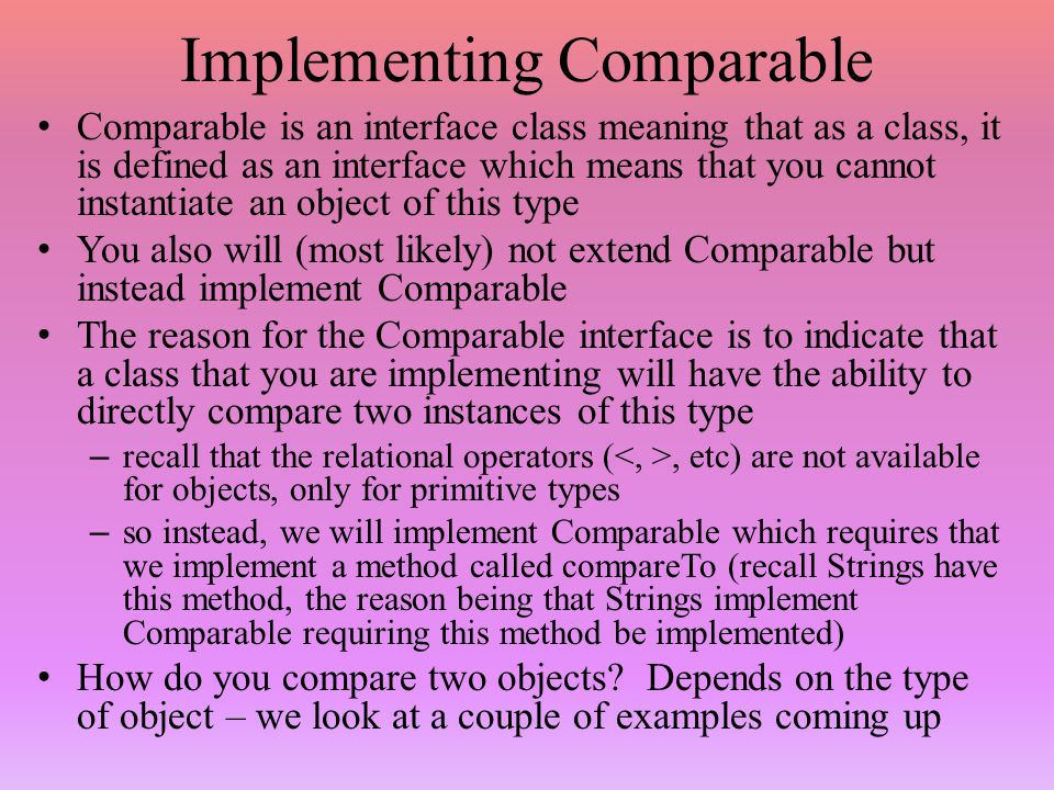Implementing Comparable Comparable is an interface class meaning that as a class, it is defined as an interface which means that you cannot instantiate an object of this type You also will (most likely) not extend Comparable but instead implement Comparable The reason for the Comparable interface is to indicate that a class that you are implementing will have the ability to directly compare two instances of this type – recall that the relational operators (, etc) are not available for objects, only for primitive types – so instead, we will implement Comparable which requires that we implement a method called compareTo (recall Strings have this method, the reason being that Strings implement Comparable requiring this method be implemented) How do you compare two objects.