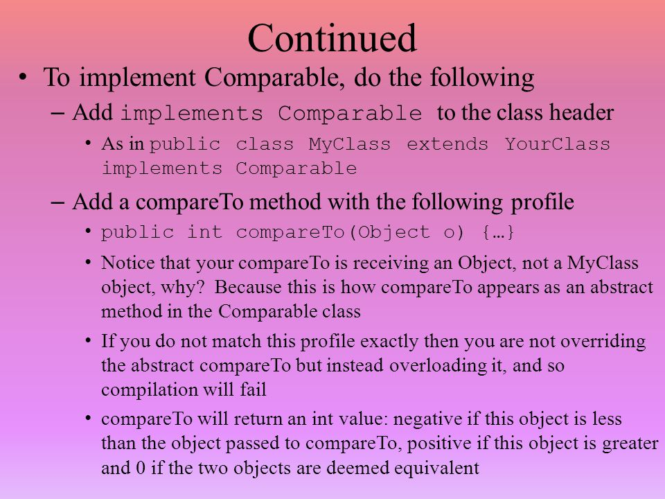 Continued To implement Comparable, do the following – Add implements Comparable to the class header As in public class MyClass extends YourClass implements Comparable – Add a compareTo method with the following profile public int compareTo(Object o) {…} Notice that your compareTo is receiving an Object, not a MyClass object, why.