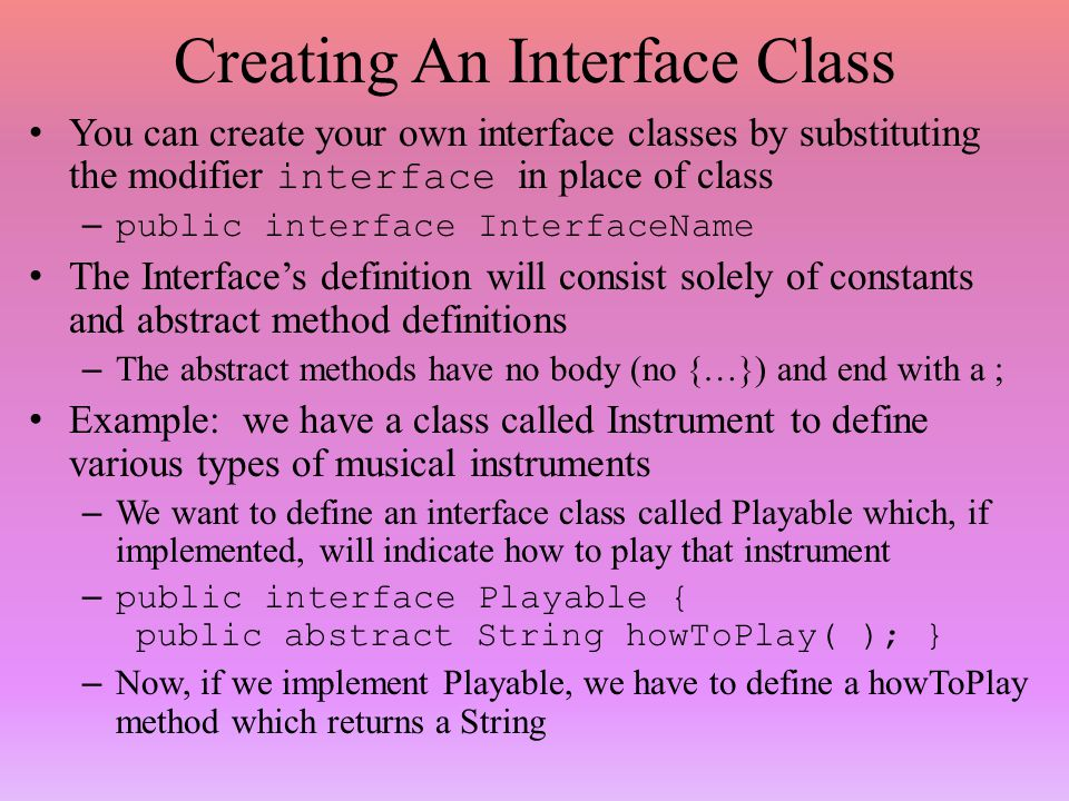 Creating An Interface Class You can create your own interface classes by substituting the modifier interface in place of class –public interface InterfaceName The Interface's definition will consist solely of constants and abstract method definitions – The abstract methods have no body (no {…}) and end with a ; Example: we have a class called Instrument to define various types of musical instruments – We want to define an interface class called Playable which, if implemented, will indicate how to play that instrument –public interface Playable { public abstract String howToPlay( ); } – Now, if we implement Playable, we have to define a howToPlay method which returns a String