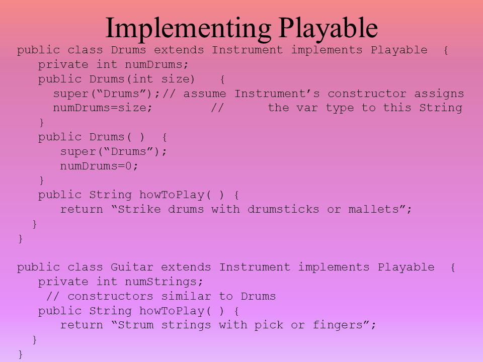 Implementing Playable public class Drums extends Instrument implements Playable { private int numDrums; public Drums(int size) { super( Drums );// assume Instrument's constructor assigns numDrums=size;// the var type to this String } public Drums( ) { super( Drums ); numDrums=0; } public String howToPlay( ) { return Strike drums with drumsticks or mallets ; } public class Guitar extends Instrument implements Playable { private int numStrings; // constructors similar to Drums public String howToPlay( ) { return Strum strings with pick or fingers ; }