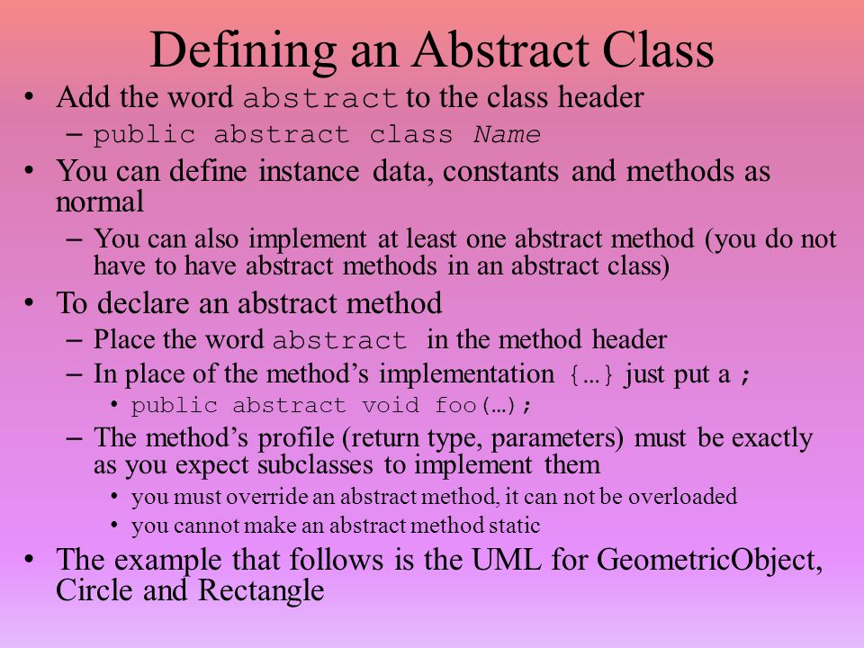 Defining an Abstract Class Add the word abstract to the class header –public abstract class Name You can define instance data, constants and methods as normal – You can also implement at least one abstract method (you do not have to have abstract methods in an abstract class) To declare an abstract method – Place the word abstract in the method header – In place of the method's implementation {…} just put a ; public abstract void foo(…); – The method's profile (return type, parameters) must be exactly as you expect subclasses to implement them you must override an abstract method, it can not be overloaded you cannot make an abstract method static The example that follows is the UML for GeometricObject, Circle and Rectangle